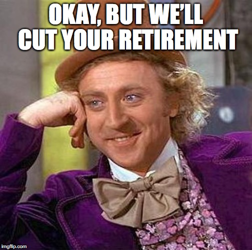 Creepy Condescending Wonka Meme | OKAY, BUT WE'LL CUT YOUR RETIREMENT | image tagged in memes,creepy condescending wonka | made w/ Imgflip meme maker