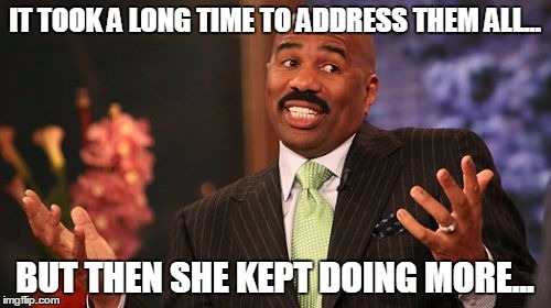 Steve Harvey Meme | IT TOOK A LONG TIME TO ADDRESS THEM ALL... BUT THEN SHE KEPT DOING MORE... | image tagged in memes,steve harvey | made w/ Imgflip meme maker
