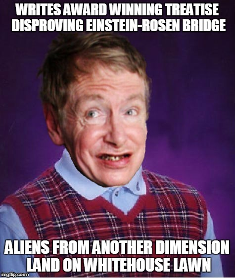 WRITES AWARD WINNING TREATISE DISPROVING EINSTEIN-ROSEN BRIDGE ALIENS FROM ANOTHER DIMENSION LAND ON WHITEHOUSE LAWN | made w/ Imgflip meme maker