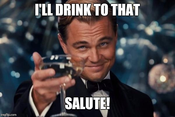 Leonardo Dicaprio Cheers Meme | I'LL DRINK TO THAT SALUTE! | image tagged in memes,leonardo dicaprio cheers | made w/ Imgflip meme maker