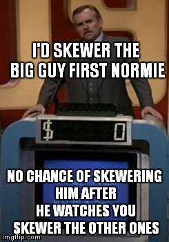 I'D SKEWER THE BIG GUY FIRST NORMIE NO CHANCE OF SKEWERING HIM AFTER HE WATCHES YOU SKEWER THE OTHER ONES | made w/ Imgflip meme maker