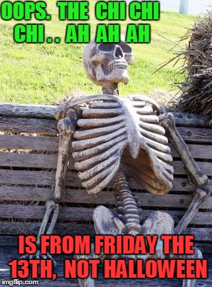 Waiting Skeleton Meme | OOPS.  THE  CHI CHI CHI . .  AH  AH  AH IS FROM FRIDAY THE 13TH,  NOT HALLOWEEN | image tagged in memes,waiting skeleton | made w/ Imgflip meme maker