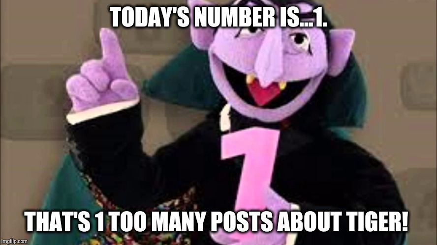 Count Dracula number 1 Tiger Woods | TODAY'S NUMBER IS...1. THAT'S 1 TOO MANY POSTS ABOUT TIGER! | image tagged in sesame street,golf,tiger woods,pga tour,count dracula,1 | made w/ Imgflip meme maker