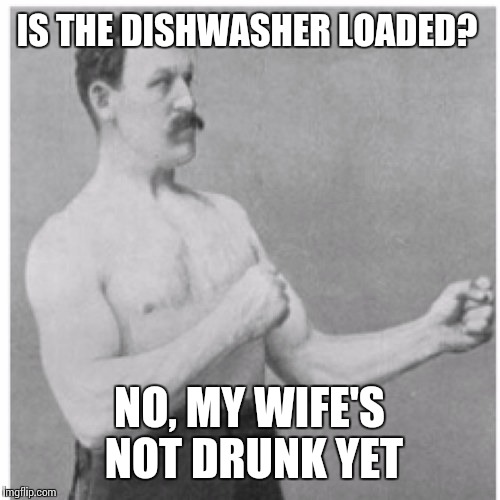 Chores? You mean my wife's to-do list.  | IS THE DISHWASHER LOADED? NO, MY WIFE'S NOT DRUNK YET | image tagged in memes,overly manly man | made w/ Imgflip meme maker