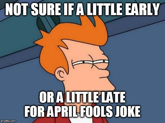 Futurama Fry Meme | NOT SURE IF A LITTLE EARLY OR A LITTLE LATE FOR APRIL FOOLS JOKE | image tagged in memes,futurama fry | made w/ Imgflip meme maker