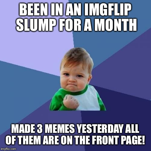 Oh my!!! You guys rock!  | BEEN IN AN IMGFLIP SLUMP FOR A MONTH MADE 3 MEMES YESTERDAY ALL OF THEM ARE ON THE FRONT PAGE! | image tagged in memes,success kid | made w/ Imgflip meme maker