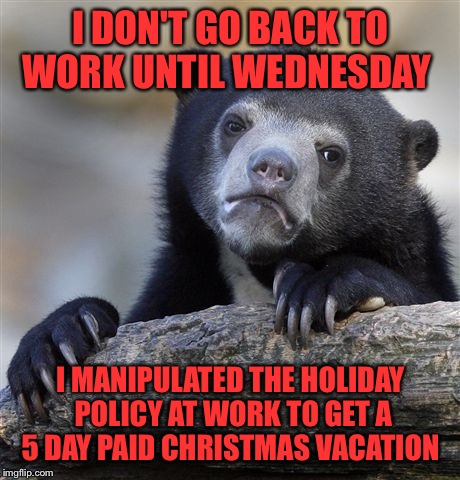 Confession Bear Meme | I DON'T GO BACK TO WORK UNTIL WEDNESDAY I MANIPULATED THE HOLIDAY POLICY AT WORK TO GET A 5 DAY PAID CHRISTMAS VACATION | image tagged in memes,confession bear | made w/ Imgflip meme maker
