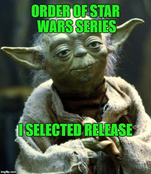 Star Wars Yoda Meme | ORDER OF STAR WARS SERIES I SELECTED RELEASE | image tagged in memes,star wars yoda | made w/ Imgflip meme maker