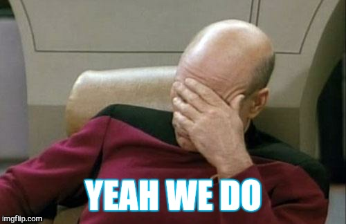 Captain Picard Facepalm Meme | YEAH WE DO | image tagged in memes,captain picard facepalm | made w/ Imgflip meme maker
