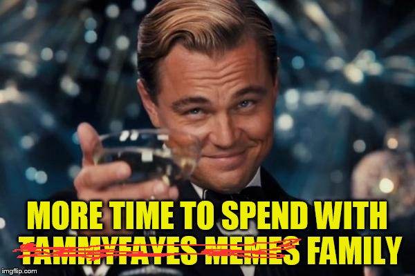 Leonardo Dicaprio Cheers Meme | MORE TIME TO SPEND WITH TAMMYFAYES MEMES FAMILY | image tagged in memes,leonardo dicaprio cheers | made w/ Imgflip meme maker