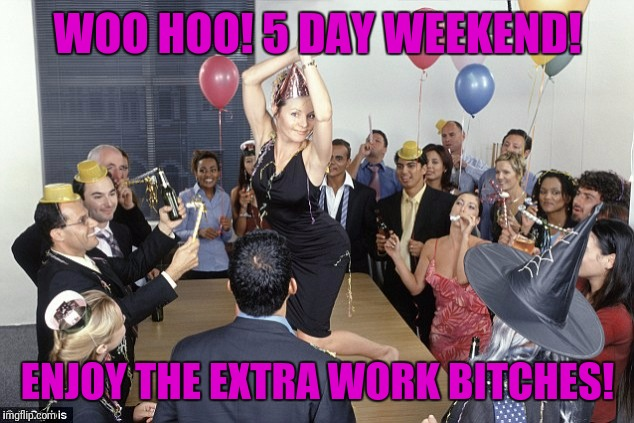 WOO HOO! 5 DAY WEEKEND! ENJOY THE EXTRA WORK B**CHES! | made w/ Imgflip meme maker