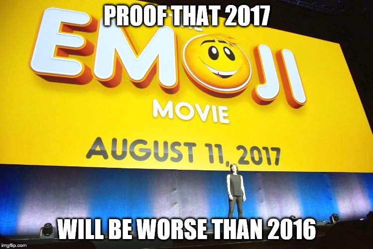 PROOF THAT 2017 WILL BE WORSE THAN 2016 | image tagged in emoji movie | made w/ Imgflip meme maker