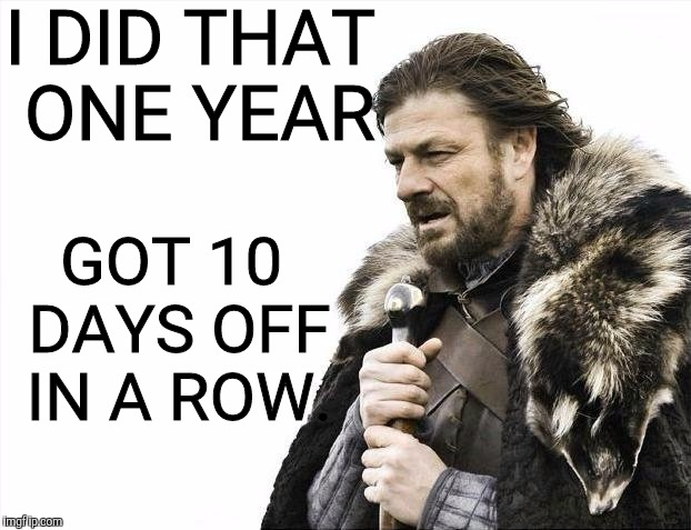 Brace Yourselves X is Coming Meme | I DID THAT ONE YEAR GOT 10 DAYS OFF IN A ROW. | image tagged in memes,brace yourselves x is coming | made w/ Imgflip meme maker