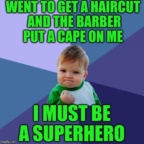 Success Kid Meme | WENT TO GET A HAIRCUT AND THE BARBER PUT A CAPE ON ME I MUST BE A SUPERHERO | image tagged in memes,success kid | made w/ Imgflip meme maker