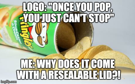 "pringles |  LOGO: ""ONCE YOU POP, YOU JUST CAN'T STOP""; ME: WHY DOES IT COME WITH A RESEALABLE LID?! 