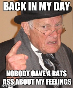 Back In My Day Meme | BACK IN MY DAY NOBODY GAVE A RATS ASS ABOUT MY FEELINGS | image tagged in memes,back in my day | made w/ Imgflip meme maker