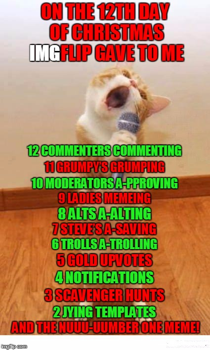 2016 12 Days of imgflip Christmas - XenusianSoldier inspired - https://imgflip.com/i/w9d1f | ON THE 12TH DAY OF CHRISTMAS IMGFLIP GAVE TO ME AND THE NUUU-UUMBER ONE MEME! 12 COMMENTERS COMMENTING 11 GRUMPY'S GRUMPING 10 MODERATORS A- | image tagged in cat singer,cats,animals,christmas,12 days of christmas,xenusiansoldier | made w/ Imgflip meme maker