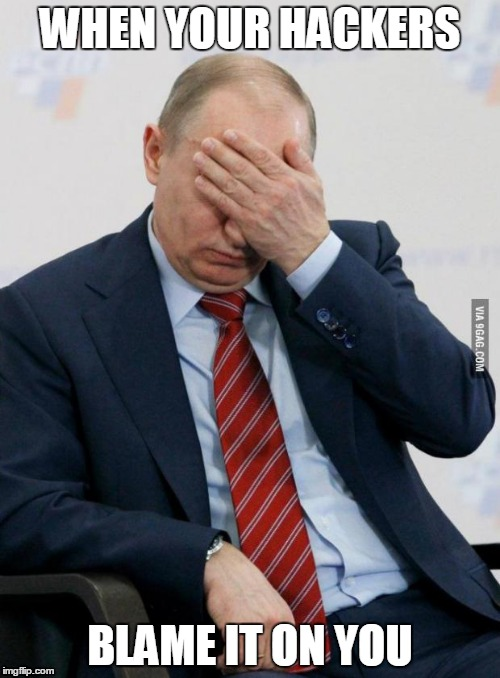 Putin Facepalm | WHEN YOUR HACKERS BLAME IT ON YOU | image tagged in putin facepalm | made w/ Imgflip meme maker