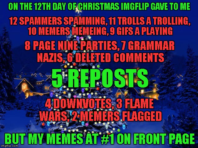 Inspired by XenusianSoldier who did one last year... https://imgflip.com/i/w9d1f | ON THE 12TH DAY OF CHRISTMAS IMGFLIP GAVE TO ME 12 SPAMMERS SPAMMING, 11 TROLLS A TROLLING, 10 MEMERS MEMEING, 9 GIFS A PLAYING 8 PAGE NINE  | image tagged in 12 days of christmas,memes,merry christmas,funny,imgflip | made w/ Imgflip meme maker