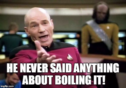 Picard Wtf Meme | HE NEVER SAID ANYTHING ABOUT BOILING IT! | image tagged in memes,picard wtf | made w/ Imgflip meme maker