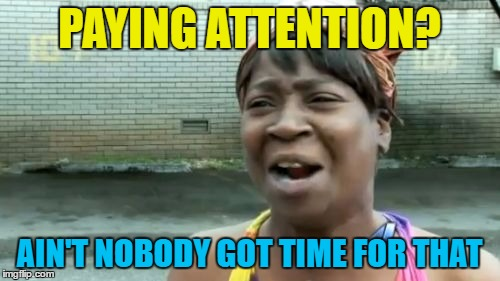 Aint Nobody Got Time For That Meme | PAYING ATTENTION? AIN'T NOBODY GOT TIME FOR THAT | image tagged in memes,aint nobody got time for that | made w/ Imgflip meme maker