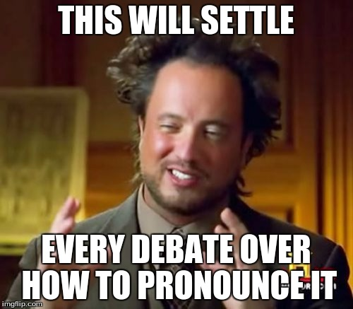 Ancient Aliens Meme | THIS WILL SETTLE EVERY DEBATE OVER HOW TO PRONOUNCE IT | image tagged in memes,ancient aliens | made w/ Imgflip meme maker