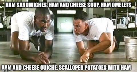 I have a feeling there are going to be leftovers. If you have any other ideas for left over ham, please let me know. :) | HAM SANDWICHES, HAM AND CHEESE SOUP, HAM OMELETS HAM AND CHEESE QUICHE, SCALLOPED POTATOES WITH HAM | image tagged in bubba gump shrimp | made w/ Imgflip meme maker