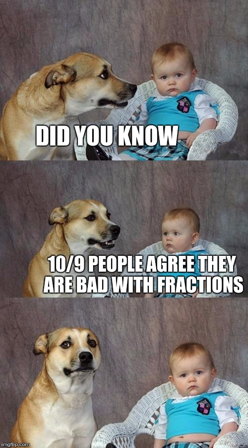 Dad Joke Dog Meme | DID YOU KNOW 10/9 PEOPLE AGREE THEY ARE BAD WITH FRACTIONS | image tagged in memes,dad joke dog | made w/ Imgflip meme maker