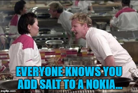 EVERYONE KNOWS YOU ADD SALT TO A NOKIA... | made w/ Imgflip meme maker