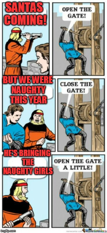 Open the gate a little | SANTAS COMING! BUT WE WERE NAUGHTY THIS YEAR HE'S BRINGING THE NAUGHTY GIRLS | image tagged in open the gate a little | made w/ Imgflip meme maker