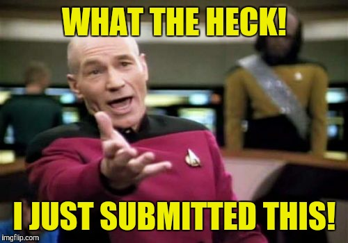 Picard Wtf Meme | WHAT THE HECK! I JUST SUBMITTED THIS! | image tagged in memes,picard wtf | made w/ Imgflip meme maker