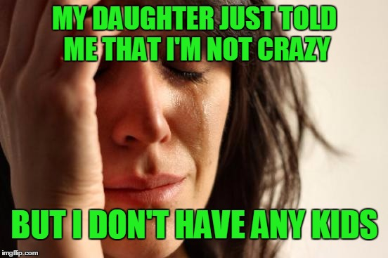 When your kids talk to you but you don't have any...you might be crazy. | MY DAUGHTER JUST TOLD ME THAT I'M NOT CRAZY BUT I DON'T HAVE ANY KIDS | image tagged in memes,first world problems | made w/ Imgflip meme maker