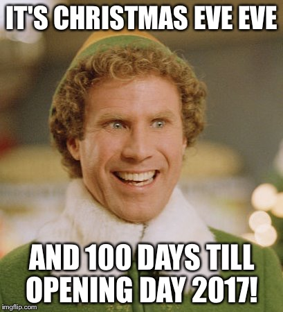 Buddy The Elf Meme | IT'S CHRISTMAS EVE EVE AND 100 DAYS TILL OPENING DAY 2017! | image tagged in memes,buddy the elf | made w/ Imgflip meme maker