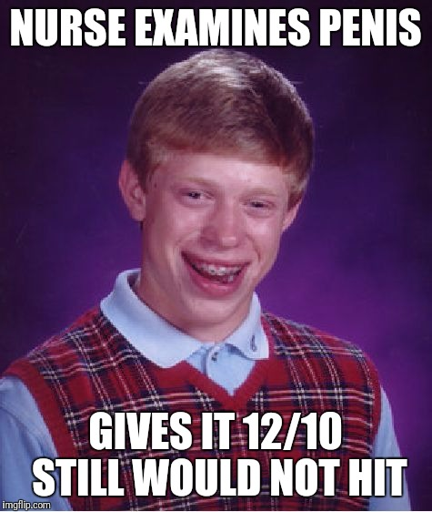 Bad Luck Brian Meme | NURSE EXAMINES P**IS GIVES IT 12/10 STILL WOULD NOT HIT | image tagged in memes,bad luck brian | made w/ Imgflip meme maker