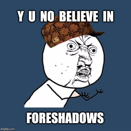 Y U No Meme | Y  U  NO  BELIEVE  IN FORESHADOWS | image tagged in memes,y u no,scumbag | made w/ Imgflip meme maker