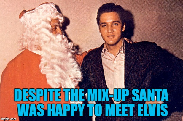 ELVES! I said ELVES... | DESPITE THE MIX-UP SANTA WAS HAPPY TO MEET ELVIS | image tagged in memes,santa,elvis,christmas,music,elves | made w/ Imgflip meme maker