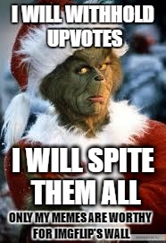 ImgFlip Grinches are the stingiest, greediest of all | I WILL WITHHOLD UPVOTES I WILL SPITE THEM ALL ONLY MY MEMES ARE WORTHY FOR IMGFLIP'S WALL | image tagged in grinch,memes,meanwhile on imgflip,funny memes | made w/ Imgflip meme maker