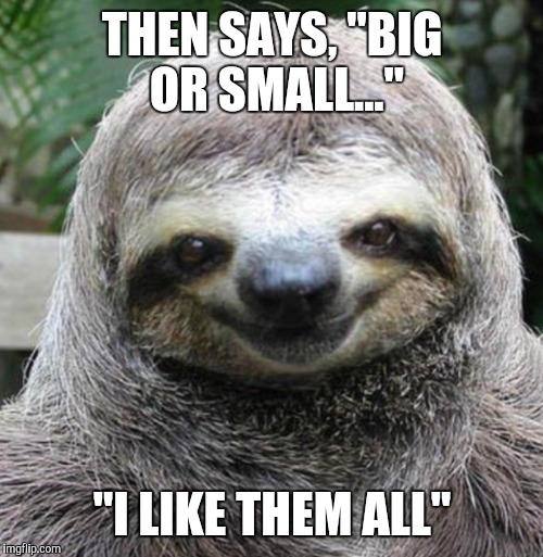 "THEN SAYS, ""BIG OR SMALL..."" ""I LIKE THEM ALL"" 
