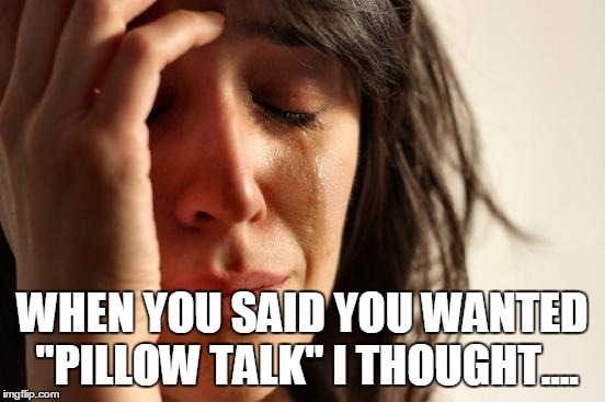 "First World Problems Meme | WHEN YOU SAID YOU WANTED ""PILLOW TALK"" I THOUGHT.... 