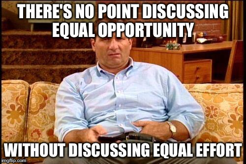 THERE'S NO POINT DISCUSSING EQUAL OPPORTUNITY WITHOUT DISCUSSING EQUAL EFFORT | made w/ Imgflip meme maker