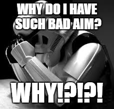 Crying stormtrooper | WHY DO I HAVE SUCH BAD AIM? WHY!?!?! | image tagged in crying stormtrooper | made w/ Imgflip meme maker