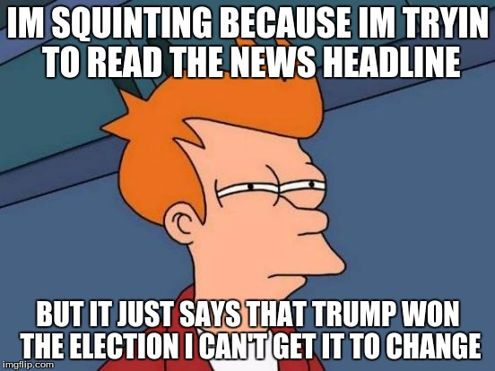 Futurama Fry Meme | IM SQUINTING BECAUSE IM TRYIN TO READ THE NEWS HEADLINE BUT IT JUST SAYS THAT TRUMP WON THE ELECTION I CAN'T GET IT TO CHANGE | image tagged in memes,futurama fry | made w/ Imgflip meme maker
