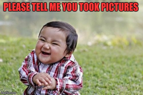 Evil Toddler Meme | PLEASE TELL ME YOU TOOK PICTURES | image tagged in memes,evil toddler | made w/ Imgflip meme maker