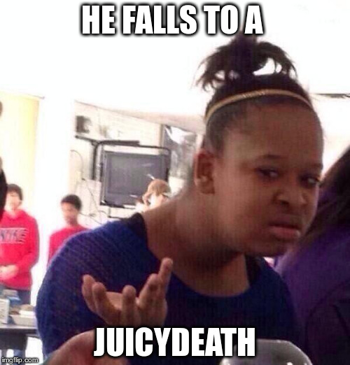 Black Girl Wat Meme | HE FALLS TO A JUICYDEATH | image tagged in memes,black girl wat | made w/ Imgflip meme maker