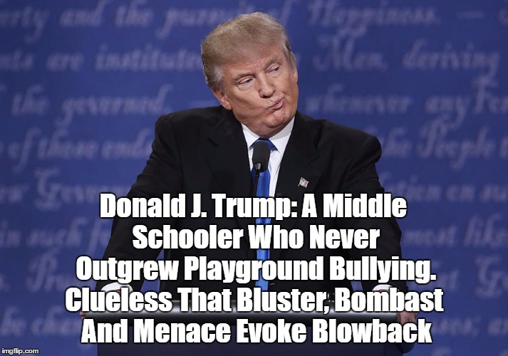 Trump's Foreign Policy Destined For Disaster | Donald J. Trump: A Middle Schooler Who Never Outgrew Playground Bullying. Clueless That Bluster, Bombast And Menace Evoke Blowback | image tagged in trump,china,foreign policy | made w/ Imgflip meme maker