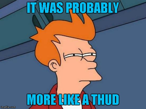 Futurama Fry Meme | IT WAS PROBABLY MORE LIKE A THUD | image tagged in memes,futurama fry | made w/ Imgflip meme maker