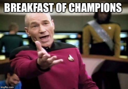 Picard Wtf Meme | BREAKFAST OF CHAMPIONS | image tagged in memes,picard wtf | made w/ Imgflip meme maker