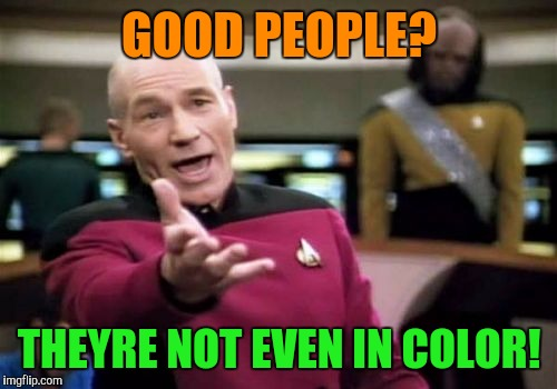 Picard Wtf Meme | GOOD PEOPLE? THEYRE NOT EVEN IN COLOR! | image tagged in memes,picard wtf | made w/ Imgflip meme maker