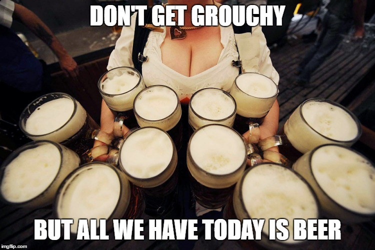 DON'T GET GROUCHY BUT ALL WE HAVE TODAY IS BEER | made w/ Imgflip meme maker