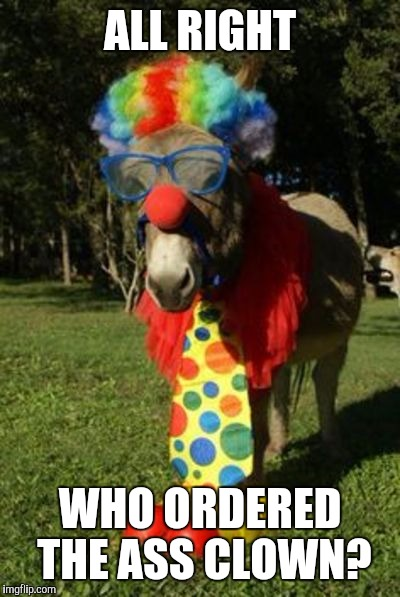 Ass clown | ALL RIGHT WHO ORDERED THE ASS CLOWN? | image tagged in ass clown | made w/ Imgflip meme maker